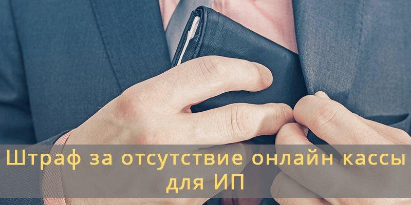 Штраф за отсутствие онлайн кассы для ИП